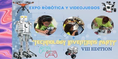 "EXPO ROBÓTICA Y VIDEOJUEGOS ""TECHNOLOGY INVENTIONS PARTY"" VIII EDITION"