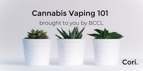 Cannabis Vaping 101 brought to you by BCCL, a Cori. Initiative tickets