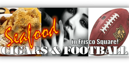 Seafood, Cigars & Football in Frisco Square!