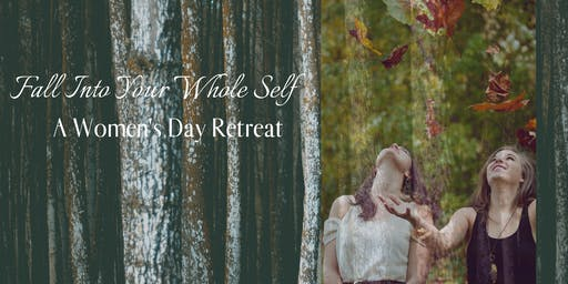 Fall Into Your Whole Self ~ A Women's Day Retreat
