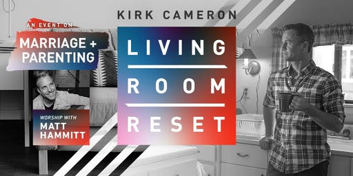 Living Room Reset with Kirk Cameron - Live in Person