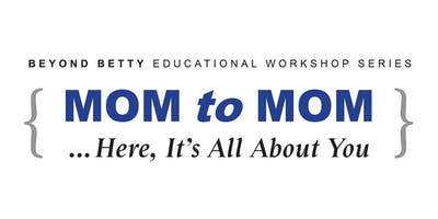 MOM to MOM ... A Beyond Betty Educational Workshop