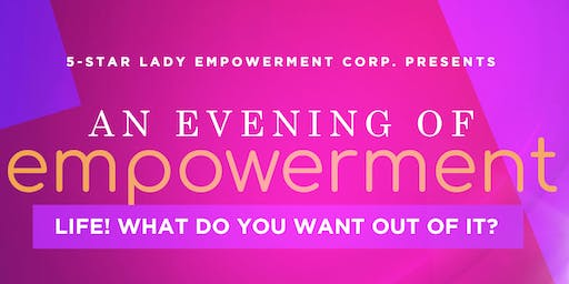 An Evening of Empowerment:  LIFE! WHAT DO YOU WANT OUT OF IT?