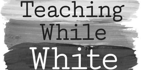 Teaching While White: Now What? (El Cerrito, CA)