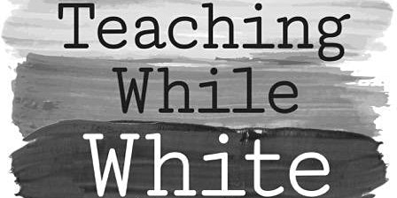 Teaching While White: Understanding Whiteness & Its Impact on Teaching