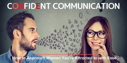 CONFIDENT COMMUNICATION: How to Approach Women You're Attracted to with Ease