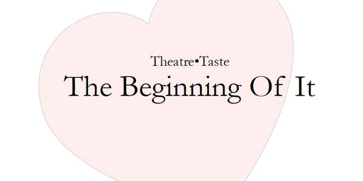 Theatre•Taste presents THE BEGINNING OF IT