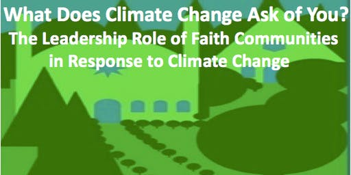 What Does Climate Change Ask of You? The Leadership Role of Faith Communities in Response to Climate Change