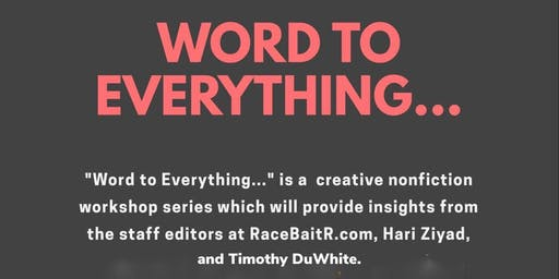 Word to Everything: A Creative Non-Fiction Workshop w/ RaceBaitr