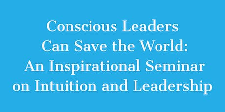 Conscious Leaders Can Save the World: Inspiring Sem. on Ldrshp & Intuition tickets