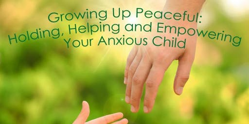 Growing Up Peaceful: Holding, Helping and Empowering Your Anxious Child