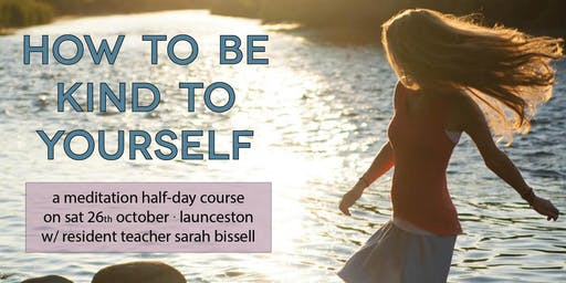 How to be Kind to Yourself - A Meditation Half-Day Course (Launceston)