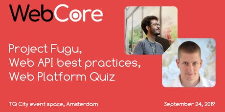 WebCore meetup: Project Fugu, Web API best practices, Web Platform Quiz tickets