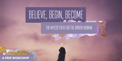 {FREE EVENT} Believe, Begin, Become: The Mystic Path for the Driven Woman