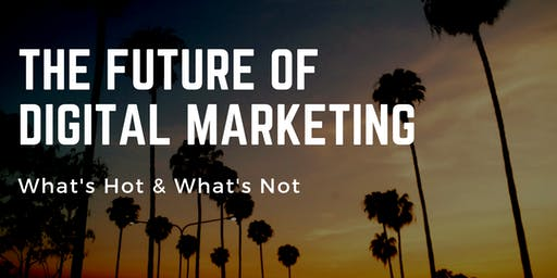 The Future of Digital Marketing - What's Hot and What's Not?