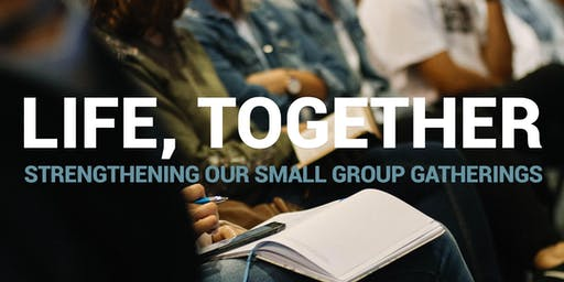 LIFE, TOGETHER: Strengthening Our Small Group Gatherings