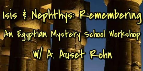 Isis & Nephthys: Remembering An Egyptian Mystery School Workshop w/A.Auset