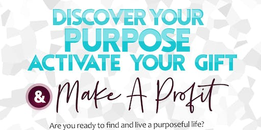 Discover Your Purpose, Activate Your Gift & Make a Profit