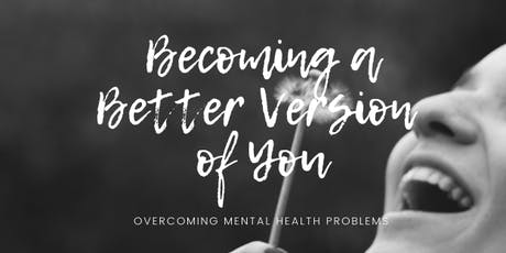 Becoming A Better Version Of You - Overcoming Mental Health Problems tickets