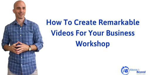 Creating Remarkable Videos For Your Business Workshop