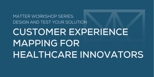 MATTER Workshop: Customer Experience Mapping for Healthcare Innovators