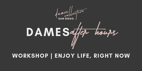 Dames Collective SD | Dames After Hours Workshop: Enjoy Life, Right Now tickets