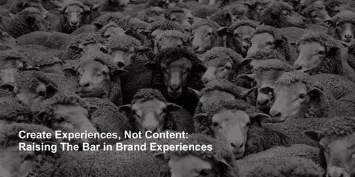 Create Experiences, Not Content: Raising The Bar in Brand Experiences