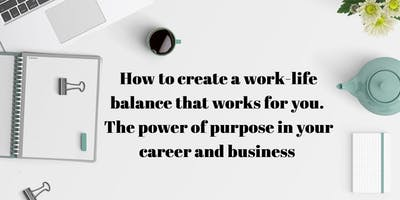 How to create a work-life balance that works for you. The power of purpose in your career and business