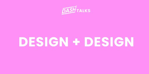 Dash Talks: Design + Design