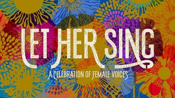 """""""Let Her Sing® 2019: A Celebration of Female Voices"""""""
