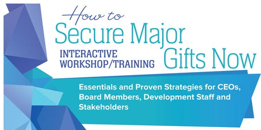 How to Secure Major Gifts Now:  Essentials and Proven Strategies