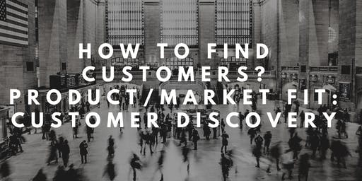 How to find customers? Product/Market Fit:  Customer Discovery