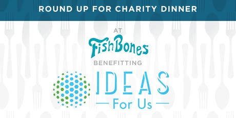 Round Up for Charity Dinner at Fishbones | Benefiting IDEAS For Us tickets