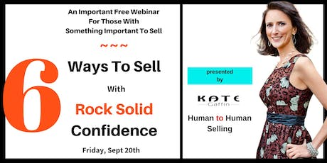 6 Ways to Sell w/Rock Solid Confidence...For People w/Something Important to Sell (Free Webinar MasterClass) tickets