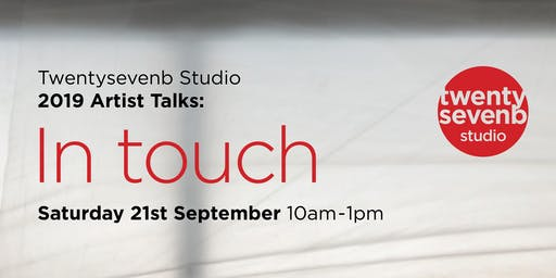 """Twentysevenb Studio Summer 2019 Artist Talks:  """"In Touch"""""""