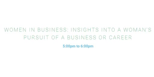 WOMEN IN BUSINESS: INSIGHTS INTO A WOMAN'S PURSUIT OF A BUSINESS OR CAREER