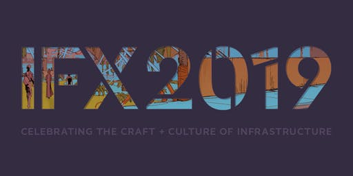 IFX 2019: Celebrating the Craft + Culture of Infrastructure