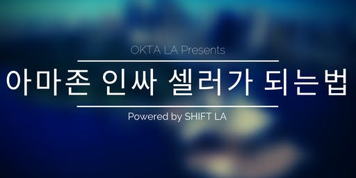 아마존 인싸 셀러가 되는 법 - POWERED BY SHIFT LA, HOSTED BY OKTA LA