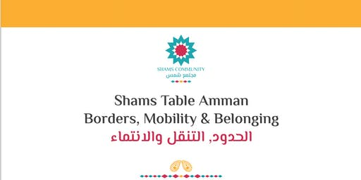 Shams Table Amman/ Borders,Mobility and Belonging الحدود والتنقل والانتماء