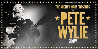 THE MIGHTY WAH! presents THE PETE WYLIE SHOW ~ Music, Tales, Multimedia, all the Hits, every WAH!