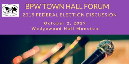 BPW Greater Moncton October Meeting - Federal Election 2019 Town Hall Forum