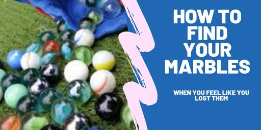 How to Find Your Marbles (when you feel like you lost them)