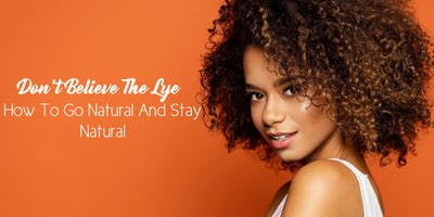 Don't Believe The Lye: How To Go Natural And Stay Natural - Houston