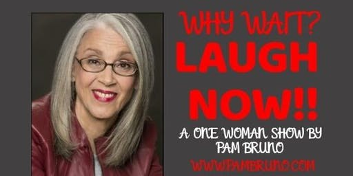 Why Wait? Laugh Now! A One Woman Show By Pam Bruno