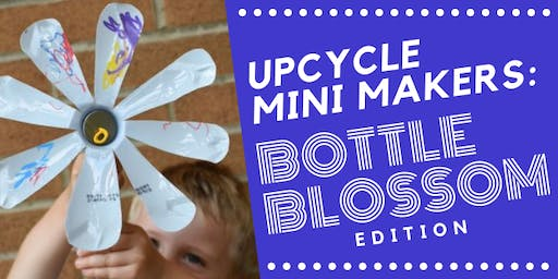 Upcycle Mini Makers: Bottle Blossom Edition