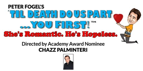 """Peter Fogel's """"Til Death Do  Us Part... You First!"""" (She's Romantic. He's Hopeless) Dir.by Academy Award Nominee CHAZZ PALMINTERI tickets"""