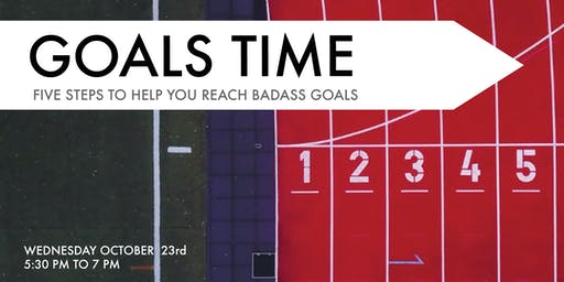 GOALS TIME! Five Steps to Help You Reach Badass Goals
