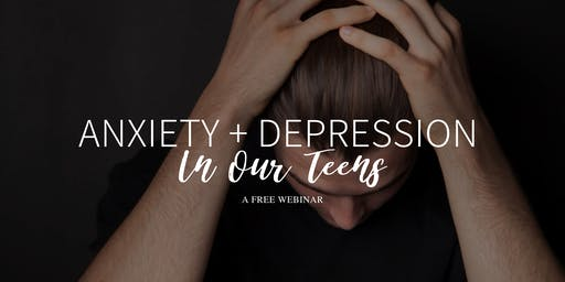Free Webinar: Anxiety and Depression In Our Teens