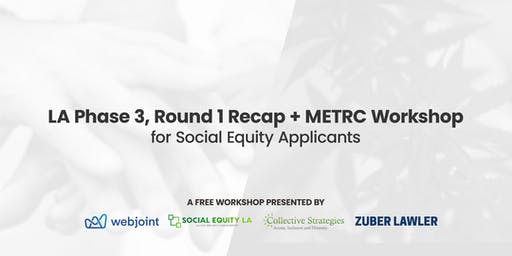 LA Phase 3, Round 1 Recap + METRC Workshop for Social Equity Applicants