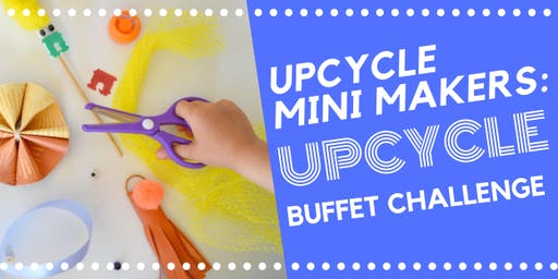 Upcycle Mini Makers: Upcycle Buffet Challenge